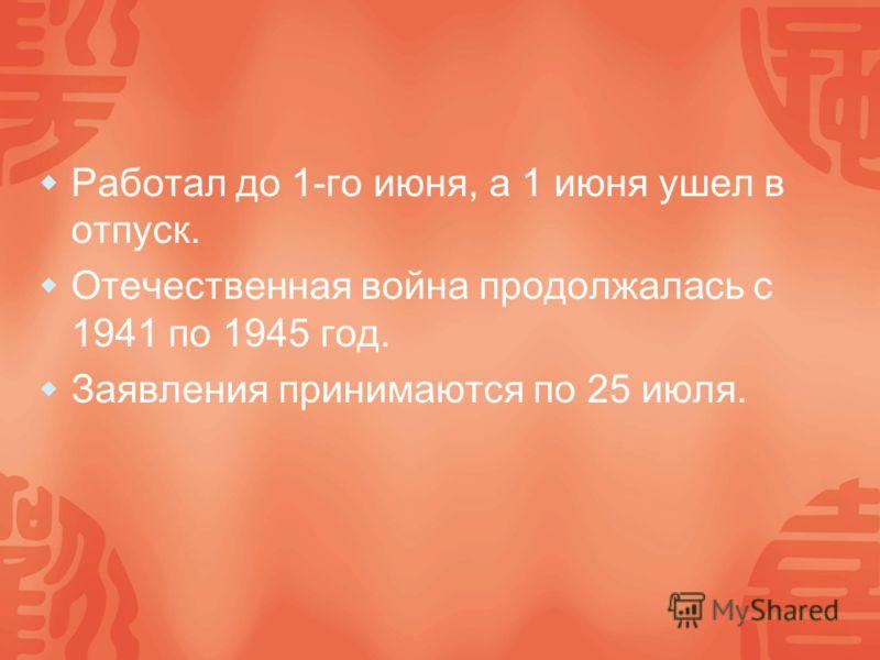 Работал до 1-го июня, а 1 июня ушел в отпуск. Отечественная война продолжалась с 1941 по 1945 год. Заявления принимаются по 25 июля.