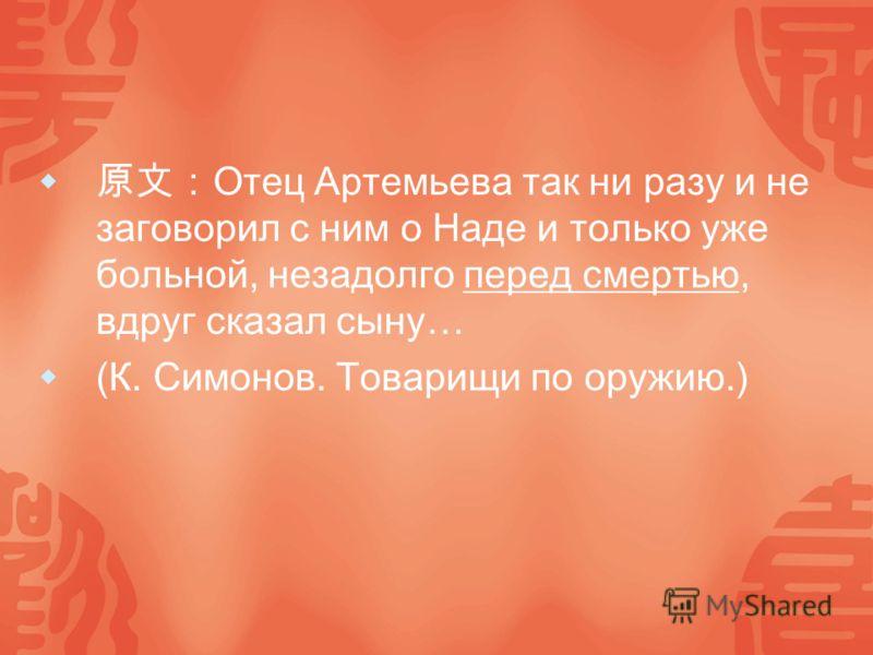 Отец Артемьева так ни разу и не заговорил с ним о Наде и только уже больной, незадолго перед смертью, вдруг сказал сыну… (К. Симонов. Товарищи по оружию.)