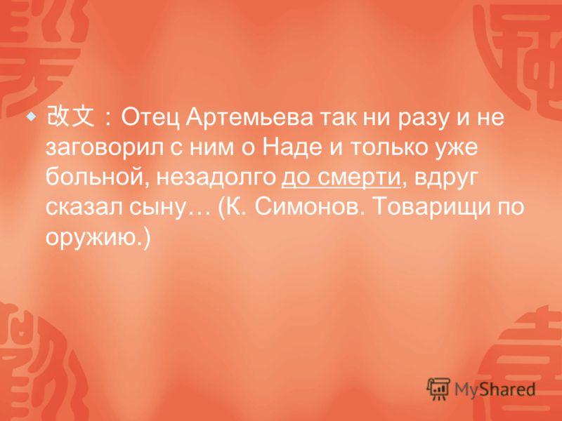 Отец Артемьева так ни разу и не заговорил с ним о Наде и только уже больной, незадолго до смерти, вдруг сказал сыну… (К. Симонов. Товарищи по оружию.)