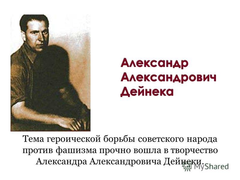 Тема героической борьбы советского народа против фашизма прочно вошла в творчество Александра Александровича Дейнеки.