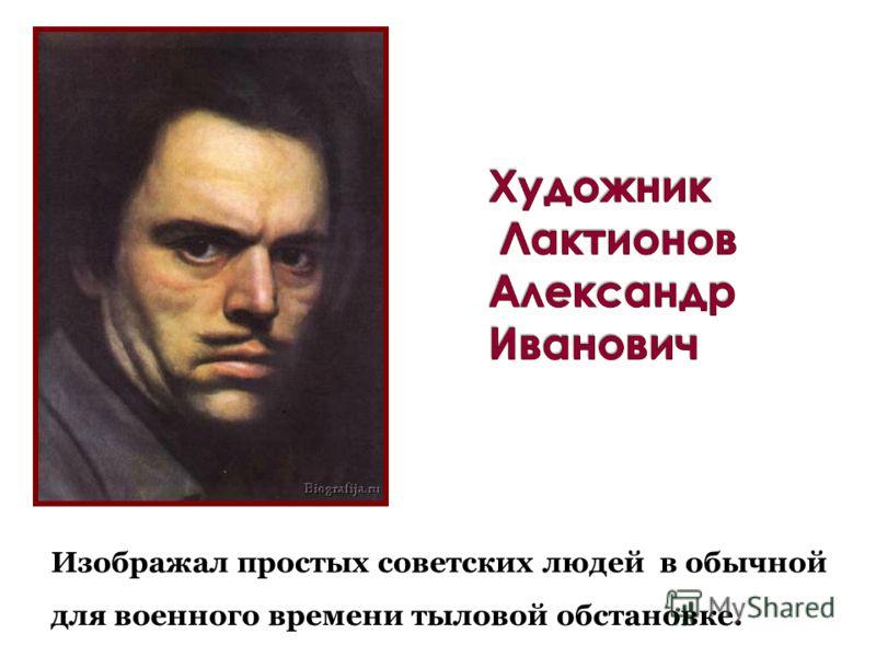 Изображал простых советских людей в обычной для военного времени тыловой обстановке.
