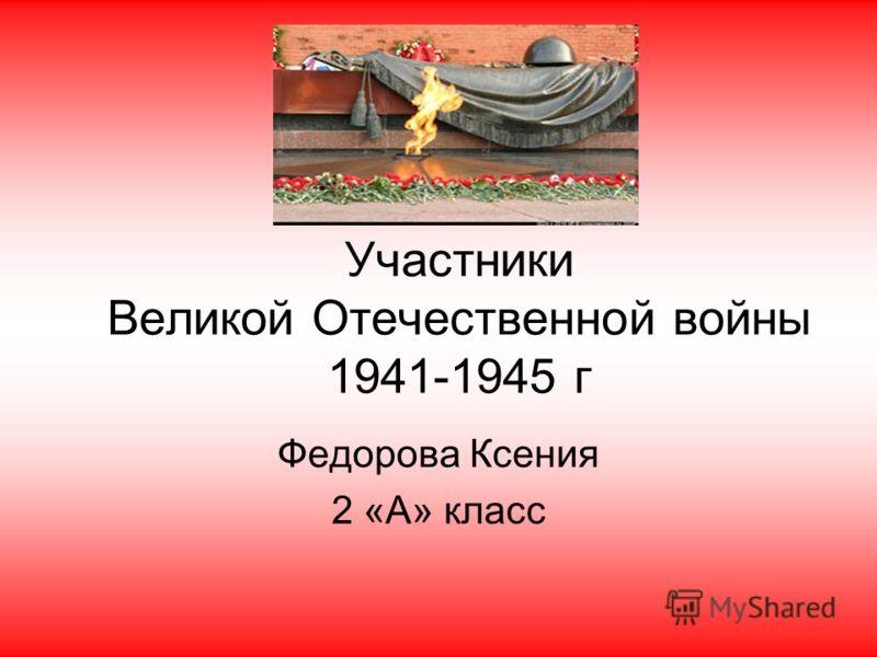 Участники Великой Отечественной войны 1941-1945 г Федорова Ксения 2 «А» класс