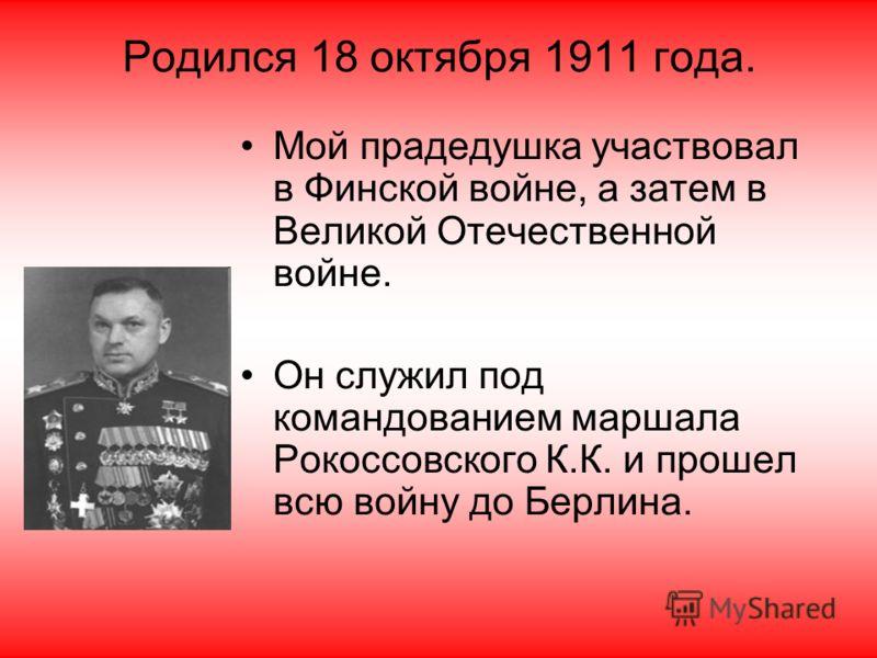 Родился 18 октября 1911 года. Мой прадедушка участвовал в Финской войне, а затем в Великой Отечественной войне. Он служил под командованием маршала Рокоссовского К.К. и прошел всю войну до Берлина.