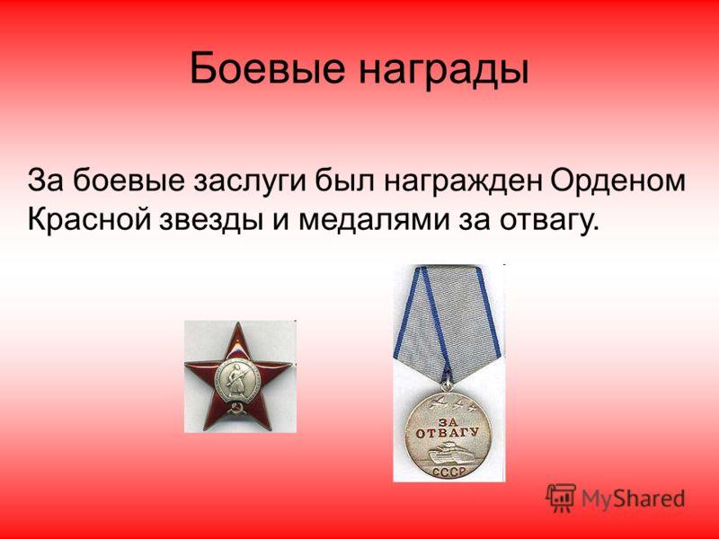 Боевые награды За боевые заслуги был награжден Орденом Красной звезды и медалями за отвагу.