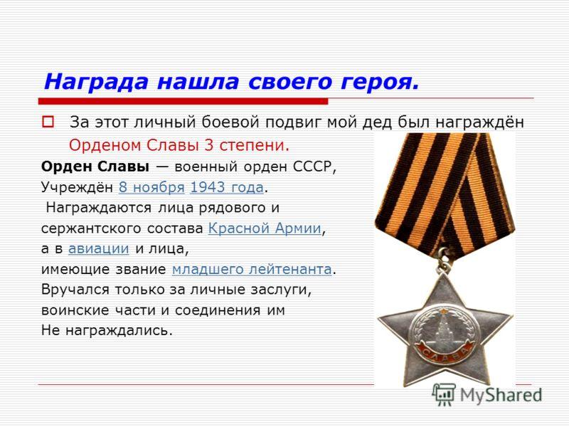 Награда нашла своего героя. За этот личный боевой подвиг мой дед был награждён Орденом Славы 3 степени. Орден Славы военный орден СССР, Учреждён 8 ноября 1943 года.8 ноября1943 года Награждаются лица рядового и сержантского состава Красной Армии,Крас