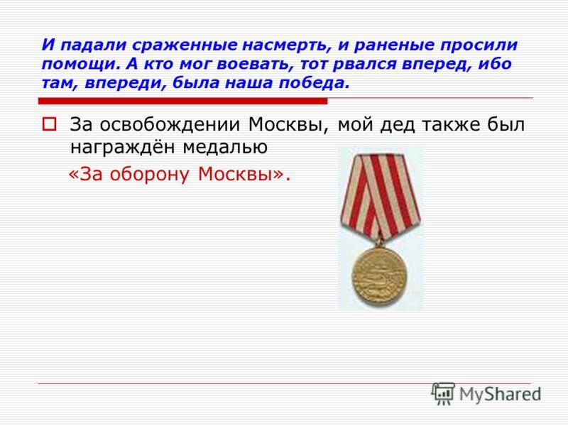 И падали сраженные насмерть, и раненые просили помощи. А кто мог воевать, тот рвался вперед, ибо там, впереди, была наша победа. За освобождении Москвы, мой дед также был награждён медалью «За оборону Москвы».