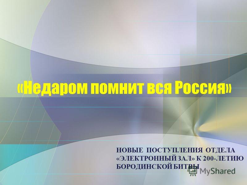 НОВЫЕ ПОСТУПЛЕНИЯ ОТДЕЛА «ЭЛЕКТРОННЫЙ ЗАЛ» К 200-ЛЕТИЮ БОРОДИНСКОЙ БИТВЫ «Недаром помнит вся Россия»