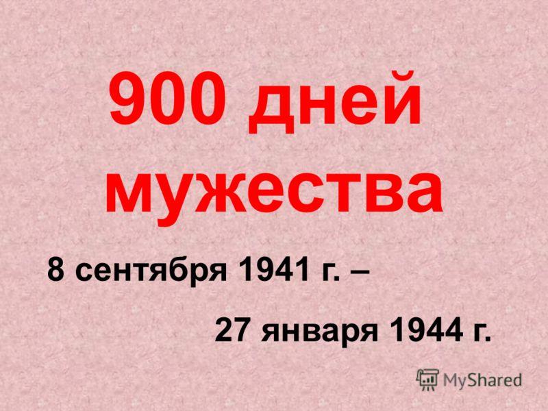900 дней мужества 8 сентября 1941 г. – 27 января 1944 г.