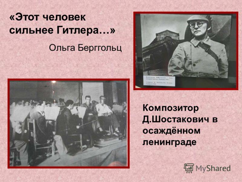 «Этот человек сильнее Гитлера…» Ольга Берггольц Композитор Д.Шостакович в осаждённом ленинграде