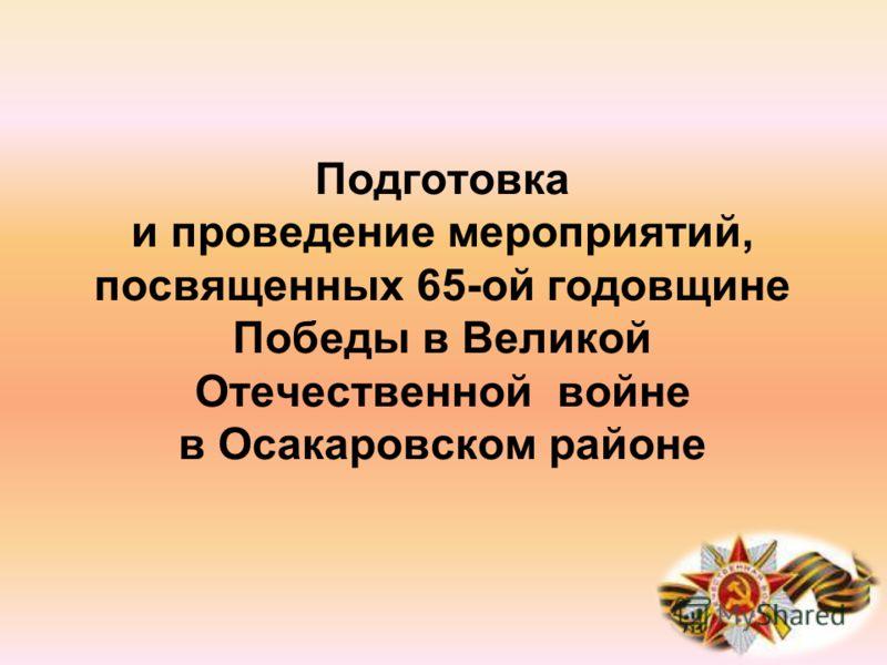 Подготовка и проведение мероприятий, посвященных 65-ой годовщине Победы в Великой Отечественной войне в Осакаровском районе