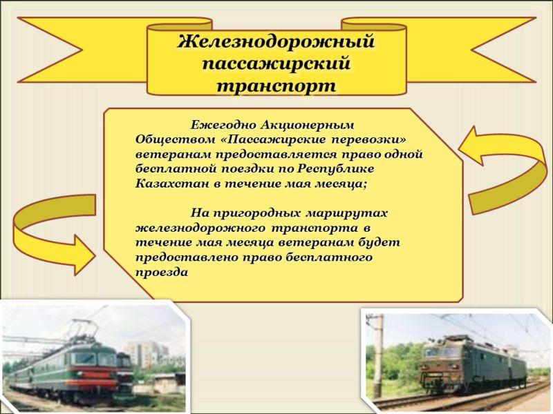Ежегодно Акционерным Обществом «Пассажирские перевозки» ветеранам предоставляется право одной бесплатной поездки по Республике Казахстан в течение мая месяца; На пригородных маршрутах железнодорожного транспорта в течение мая месяца ветеранам будет п