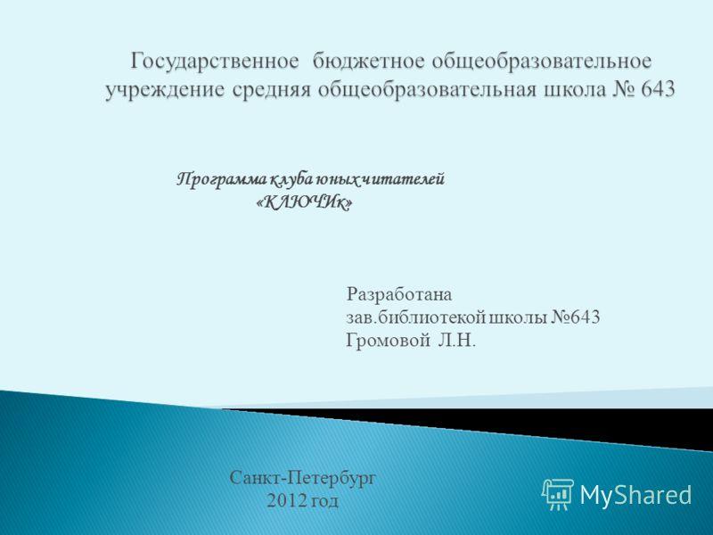 Программа клуба юных читателей «КЛЮЧИк» Разработана зав.библиотекой школы 643 Громовой Л.Н. Санкт-Петербург 2012 год