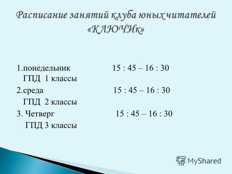 1.понедельник 15 : 45 – 16 : 30 ГПД 1 классы 2.среда 15 : 45 – 16 : 30 ГПД 2 классы 3. Четверг 15 : 45 – 16 : 30 ГПД 3 классы