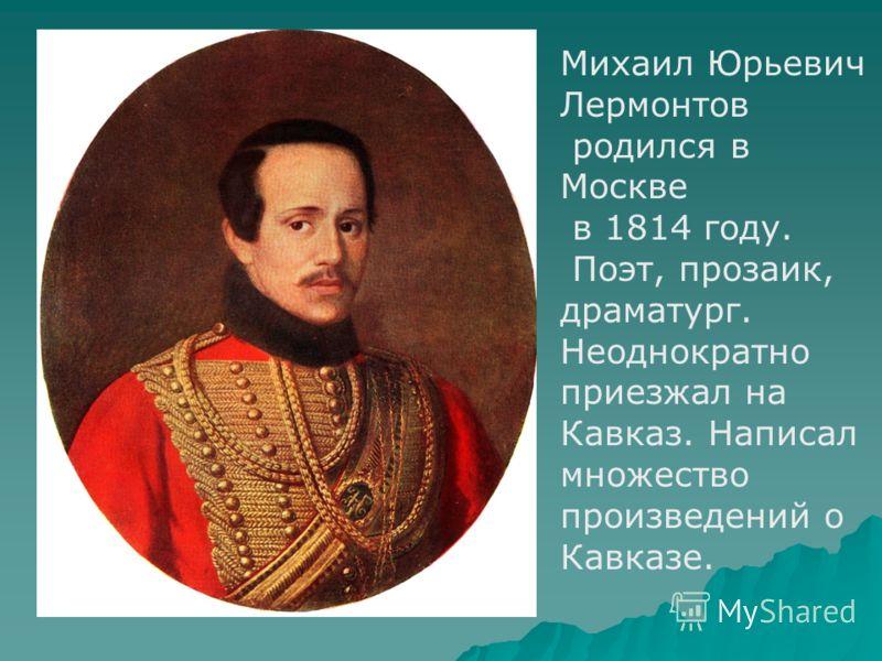 Михаил Юрьевич Лермонтов родился в Москве в 1814 году. Поэт, прозаик, драматург. Неоднократно приезжал на Кавказ. Написал множество произведений о Кавказе.