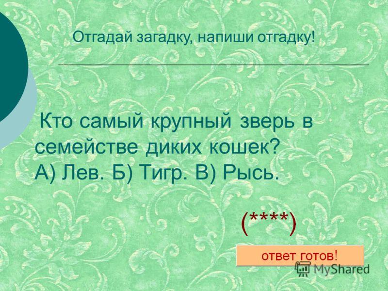 Кто самый крупный зверь в семействе диких кошек? А) Лев. Б) Тигр. В) Рысь. Отгадай загадку, напиши отгадку!