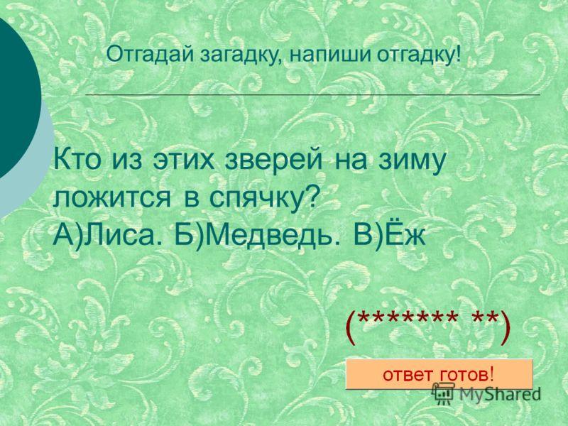 Кто из этих зверей на зиму ложится в спячку? А)Лиса. Б)Медведь. В)Ёж Отгадай загадку, напиши отгадку!