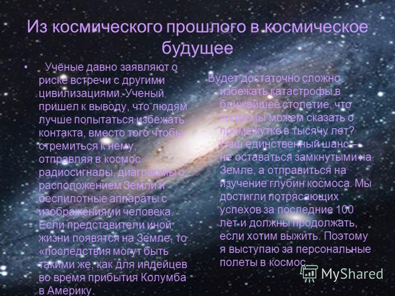 Из космического прошлого в космическое будущее Учёные давно заявляют о риске встречи с другими цивилизациями. Ученый пришел к выводу, что людям лучше попытаться избежать контакта, вместо того чтобы стремиться к нему, отправляя в космос радиосигналы,