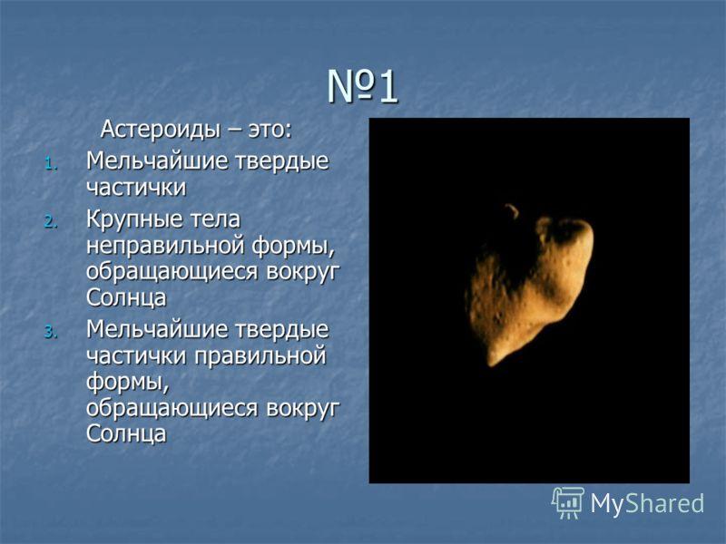 1 Астероиды – это: 1. Мельчайшие твердые частички 2. Крупные тела неправильной формы, обращающиеся вокруг Солнца 3. Мельчайшие твердые частички правильной формы, обращающиеся вокруг Солнца