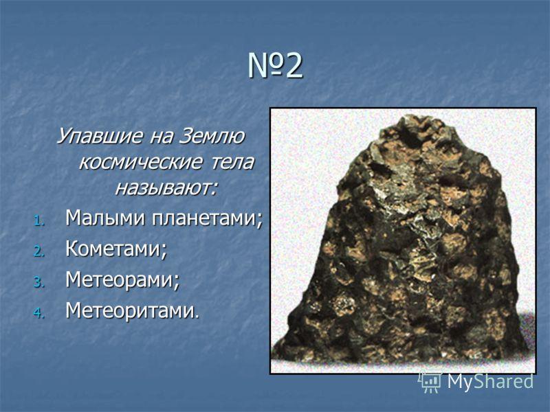 2 Упавшие на Землю космические тела называют: 1. Малыми планетами; 2. Кометами; 3. Метеорами; 4. Метеоритами.