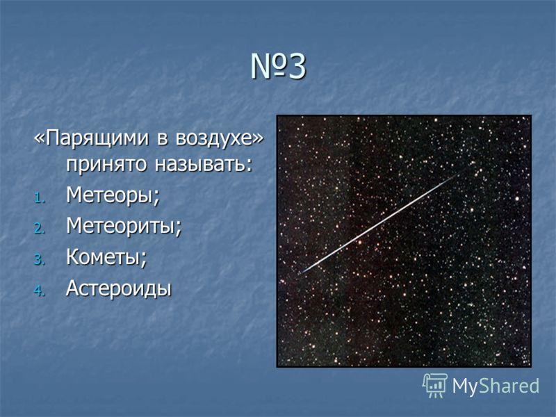 3 «Парящими в воздухе» принято называть: 1. Метеоры; 2. Метеориты; 3. Кометы; 4. Астероиды