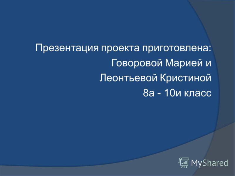 Презентация проекта приготовлена: Говоровой Марией и Леонтьевой Кристиной 8а - 10и класс