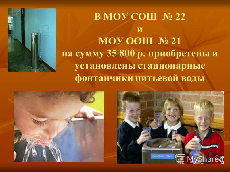 В МОУ СОШ 22 и МОУ ООШ 21 на сумму 35 800 р. приобретены и установлены стационарные фонтанчики питьевой воды