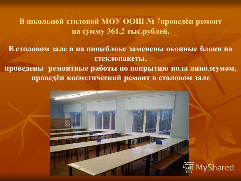 В школьной столовой МОУ ООШ 7проведён ремонт на сумму 361,2 тыс.рублей. В столовом зале и на пищеблоке заменены оконные блоки на стеклопакеты, проведены ремонтные работы по покрытию пола линолеумом, проведён косметический ремонт в столовом зале