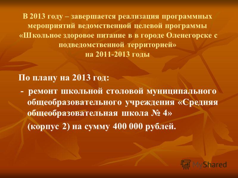 В 2013 году – завершается реализация программных мероприятий ведомственной целевой программы «Школьное здоровое питание в в городе Оленегорске с подведомственной территорией» на 2011-2013 годы По плану на 2013 год: - ремонт школьной столовой муниципа