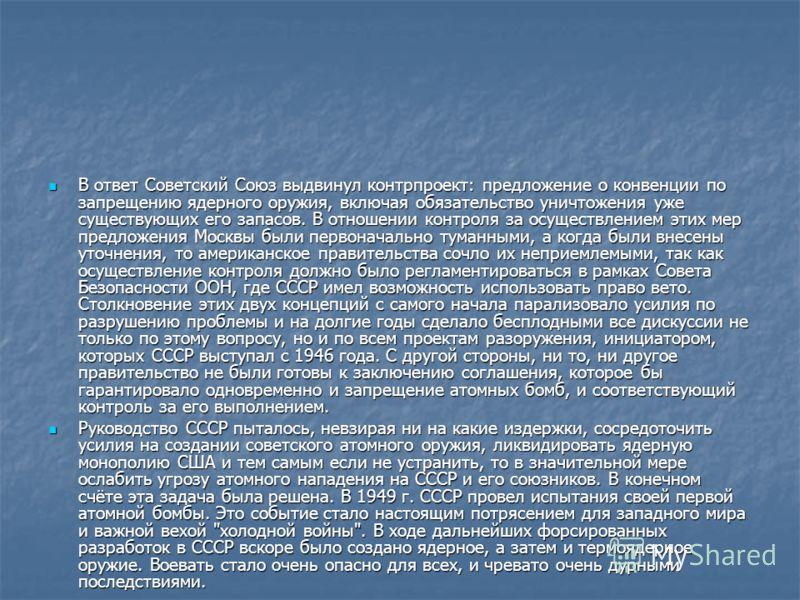 В ответ Советский Союз выдвинул контрпроект: предложение о конвенции по запрещению ядерного оружия, включая обязательство уничтожения уже существующих его запасов. В отношении контроля за осуществлением этих мер предложения Москвы были первоначально