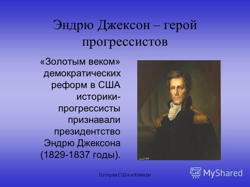 История США и Канады Эндрю Джексон – герой прогрессистов «Золотым веком» демократических реформ в США историки- прогрессисты признавали президентство Эндрю Джексона (1829-1837 годы).
