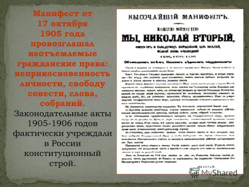Манифест от 17 октября 1905 года провозглашал неотъемлемые гражданские права: неприкосновенность личности, свободу совести, слова, собраний. Законодательные акты 1905-1906 годов фактически учреждали в России конституционный строй.