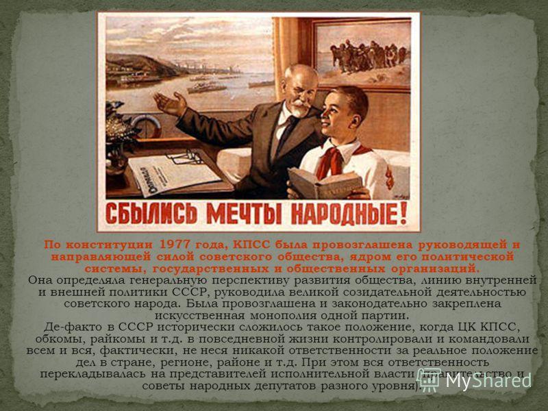 По конституции 1977 года, КПСС была провозглашена руководящей и направляющей силой советского общества, ядром его политической системы, государственных и общественных организаций. Она определяла генеральную перспективу развития общества, линию внутре