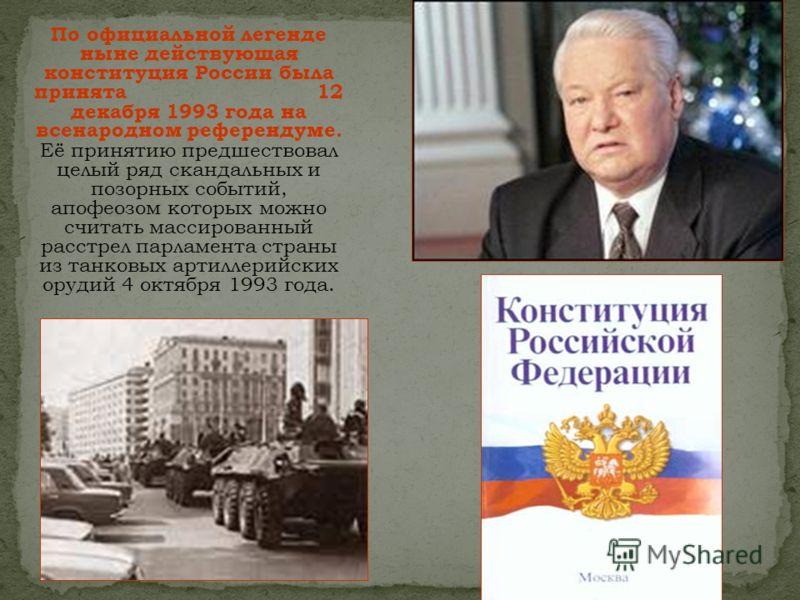 По официальной легенде ныне действующая конституция России была принята 12 декабря 1993 года на всенародном референдуме. Её принятию предшествовал целый ряд скандальных и позорных событий, апофеозом которых можно считать массированный расстрел парлам