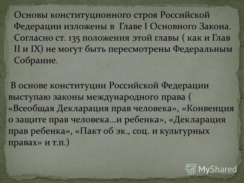 Основы конституционного строя Российской Федерации изложены в Главе I Основного Закона. Согласно ст. 135 положения этой главы ( как и Глав II и IX) не могут быть пересмотрены Федеральным Собрание. В основе конституции Российской Федерации выступаю за