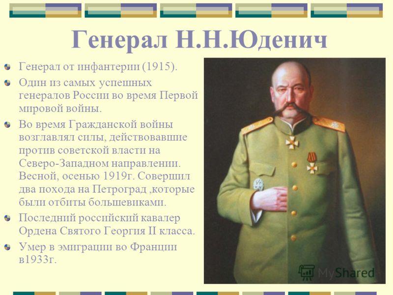 Генерал Н.Н.Юденич Генерал от инфантерии (1915). Один из самых успешных генералов России во время Первой мировой войны. Во время Гражданской войны возглавлял силы, действовавшие против советской власти на Северо-Западном направлении. Весной, осенью 1