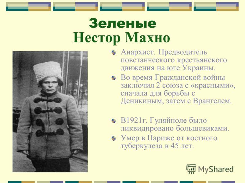 Зеленые Нестор Махно Анархист. Предводитель повстанческого крестьянского движения на юге Украины. Во время Гражданской войны заключил 2 союза с «красными», сначала для борьбы с Деникиным, затем с Врангелем. В1921г. Гуляйполе было ликвидировано больше