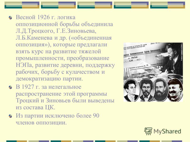 Весной 1926 г. логика оппозиционной борьбы объединила Л.Д.Троцкого, Г.Е.Зиновьева, Л.Б.Каменева и др. («объединенная оппозиция»), которые предлагали взять курс на развитие тяжелой промышленности, преобразование НЭПа, развитие деревни, поддержку рабоч