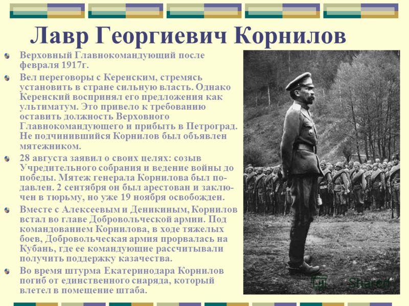Лавр Георгиевич Корнилов Верховный Главнокомандующий после февраля 1917г. Вел переговоры с Керенским, стремясь установить в стране сильную власть. Однако Керенский воспринял его предложения как ультиматум. Это привело к требованию оставить должность
