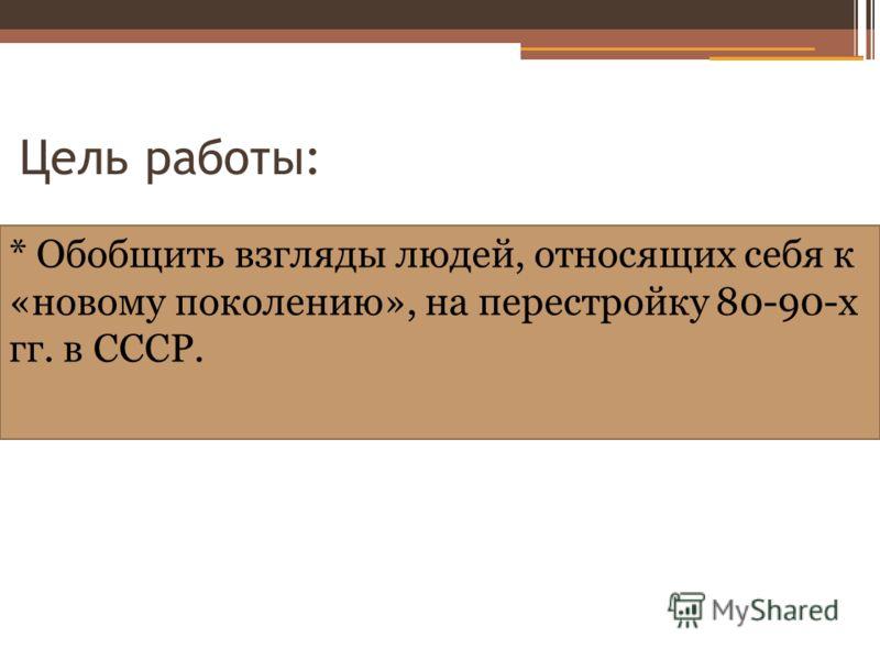 Цель работы: * Обобщить взгляды людей, относящих себя к «новому поколению», на перестройку 80-90-х гг. в СССР.