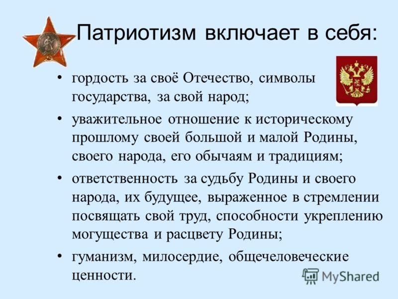 Патриотизм включает в себя : гордость за своё Отечество, символы государства, за свой народ ; уважительное отношение к историческому прошлому своей большой и малой Родины, своего народа, его обычаям и традициям ; ответственность за судьбу Родины и св