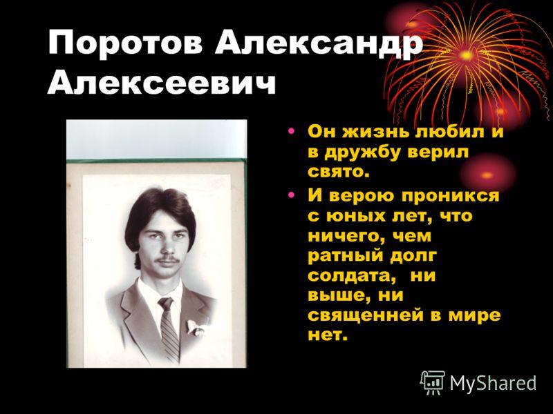 Поротов Александр Алексеевич Он жизнь любил и в дружбу верил свято. И верою проникся с юных лет, что ничего, чем ратный долг солдата, ни выше, ни священней в мире нет.