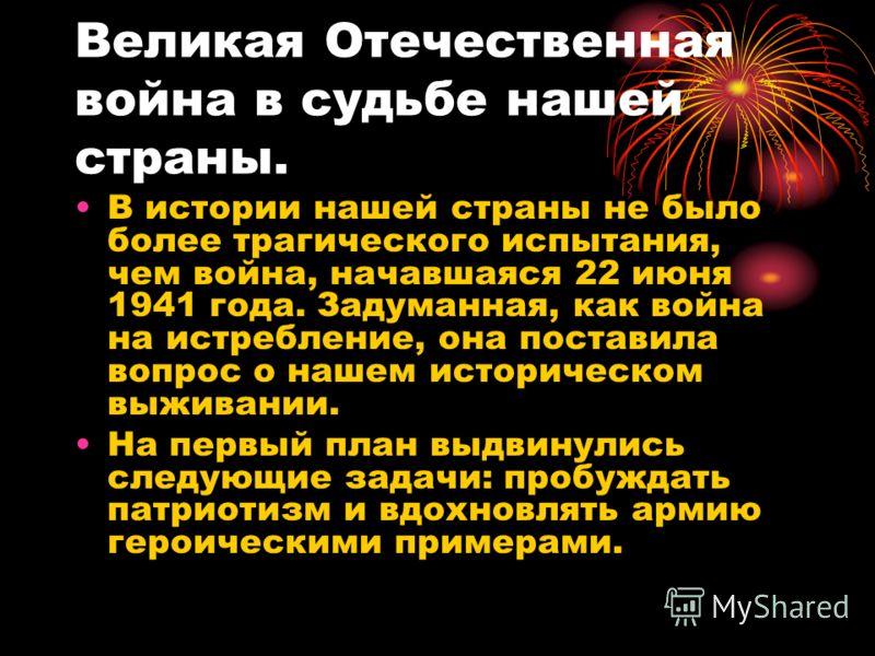 Великая Отечественная война в судьбе нашей страны. В истории нашей страны не было более трагического испытания, чем война, начавшаяся 22 июня 1941 года. Задуманная, как война на истребление, она поставила вопрос о нашем историческом выживании. На пер