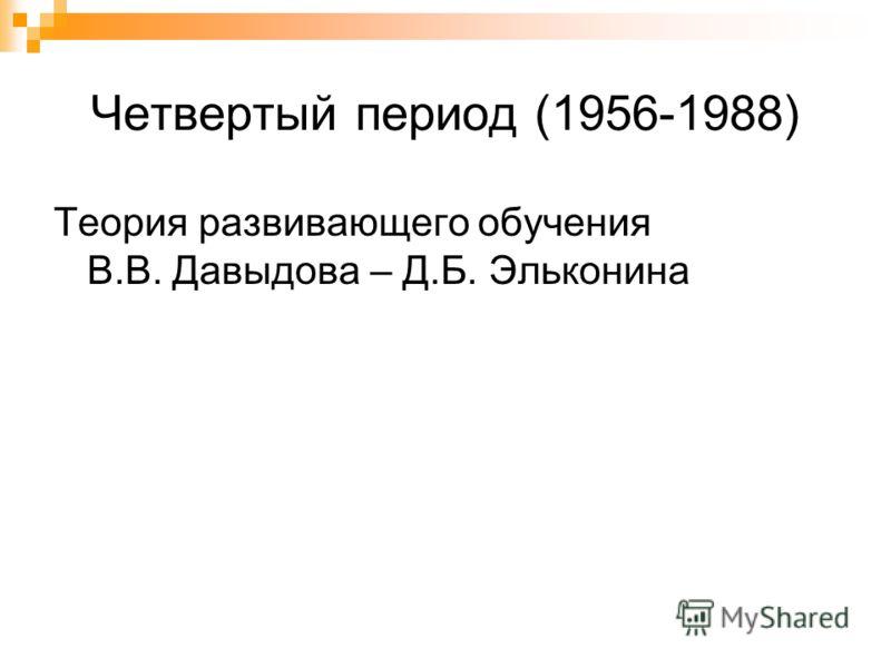 Четвертый период (1956-1988) Теория развивающего обучения В.В. Давыдова – Д.Б. Эльконина