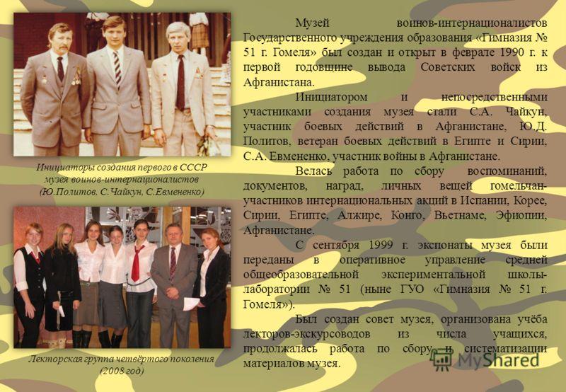 Музей воинов-интернационалистов Государственного учреждения образования «Гимназия 51 г. Гомеля» был создан и открыт в феврале 1990 г. к первой годовщине вывода Советских войск из Афганистана. Инициатором и непосредственными участниками создания музея