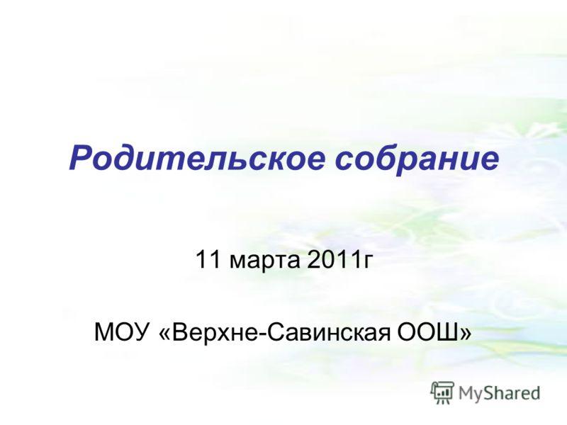 Родительское собрание 11 марта 2011г МОУ «Верхне-Савинская ООШ»