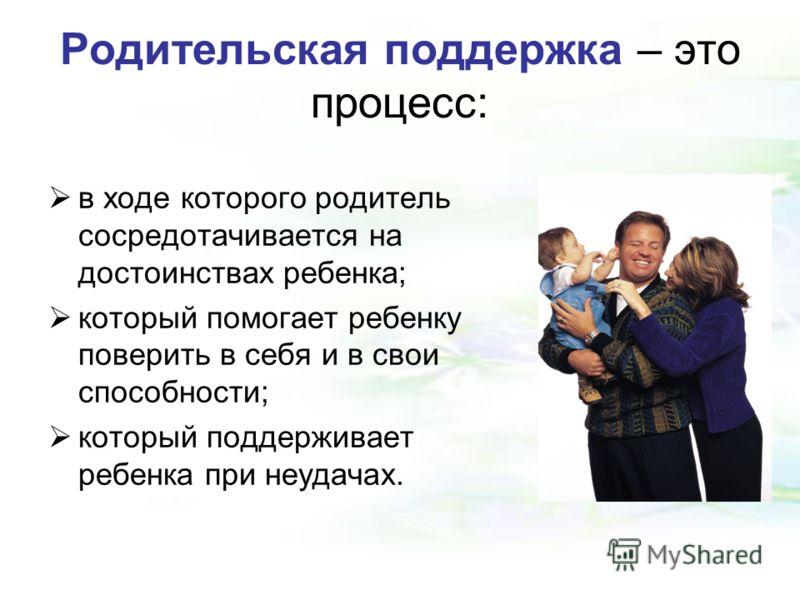Родительская поддержка – это процесс: в ходе которого родитель сосредотачивается на достоинствах ребенка; который помогает ребенку поверить в себя и в свои способности; который поддерживает ребенка при неудачах.