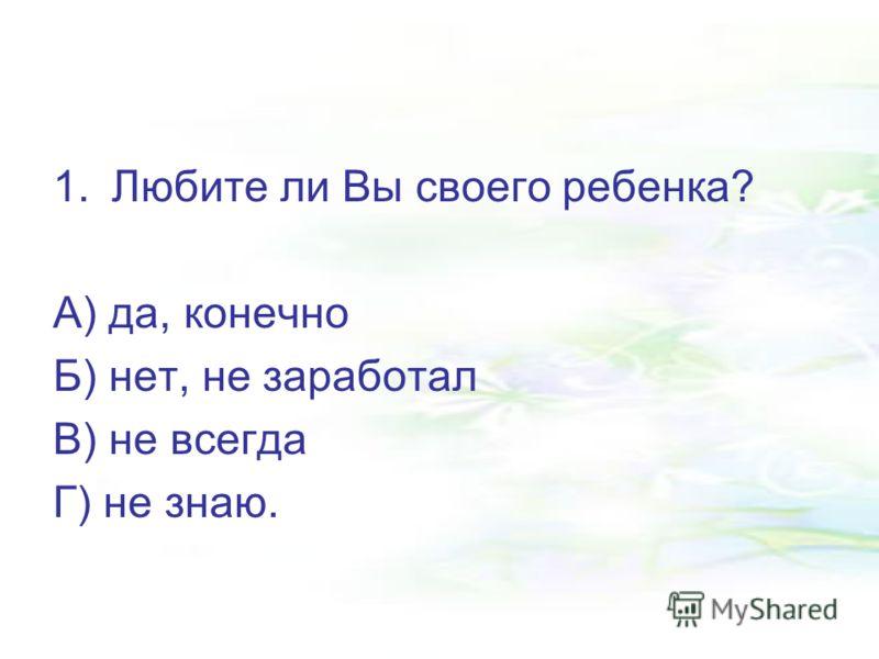 1.Любите ли Вы своего ребенка? А) да, конечно Б) нет, не заработал В) не всегда Г) не знаю.
