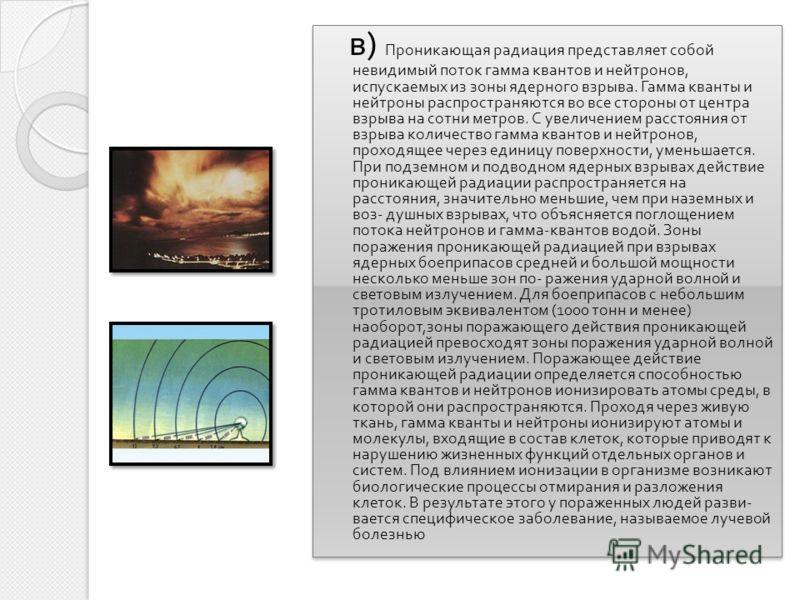 в ) Проникающая радиация представляет собой невидимый поток гамма квантов и нейтронов, испускаемых из зоны ядерного взрыва. Гамма кванты и нейтроны распространяются во все стороны от центра взрыва на сотни метров. С увеличением расстояния от взрыва к