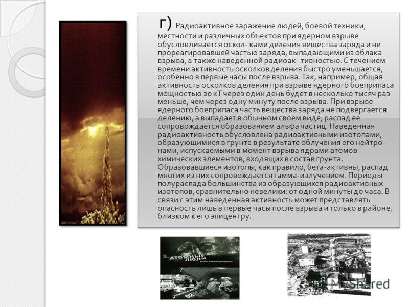 г ) Радиоактивное заражение людей, боевой техники, местности и различных объектов при ядерном взрыве обусловливается оскол - ками деления вещества заряда и не прореагировавшей частью заряда, выпадающими из облака взрыва, а также наведенной радиоак -