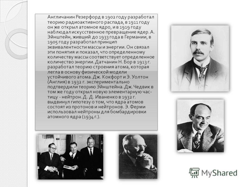 Англичанин Резерфорд в 1902 году разработал теорию радиоактивного распада, в 1911 году он же открыл атомное ядро, и в 1919 году наблюдал искусственное превращение ядер. А. Эйнштейн, живший до 1933 года в Германии, в 1905 году разработал принцип эквив